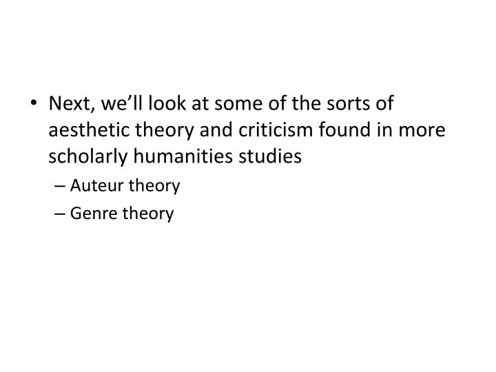 Next, we'll look at some of the sorts of aesthetic theory and criticism found in more scholarly humanities studies