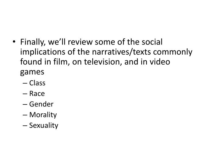 Finally, we'll review some of the social implications of the narratives/texts commonly found in film, on television, and in video games
