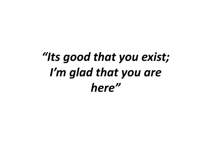 """""""Its good that you exist; I'm glad that you are here"""""""