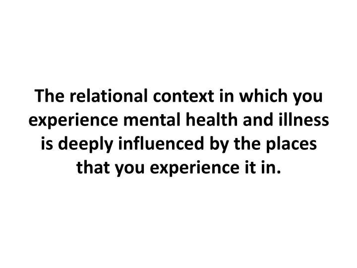 The relational context in which you experience mental health and illness is deeply influenced by the places that you experience it in.