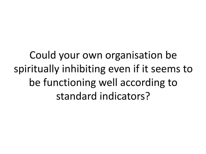 Could your own organisation be spiritually inhibiting even if it seems to be functioning well according to standard indicators?