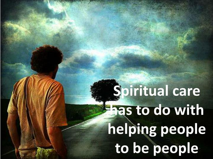 Spiritual care has to do with helping people to be people