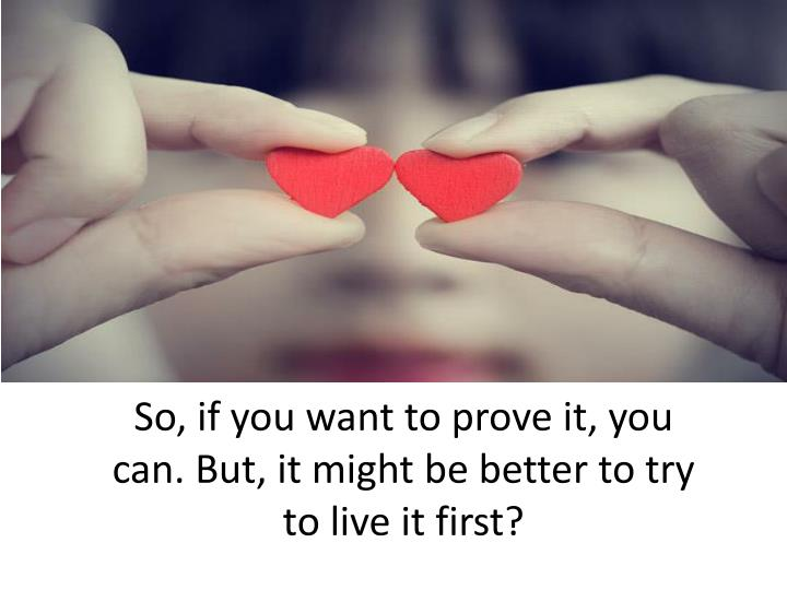 So, if you want to prove it, you can. But, it might be better to try to live it first?
