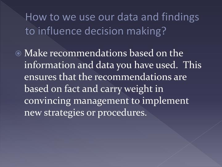 How to we use our data and findings to influence decision making?