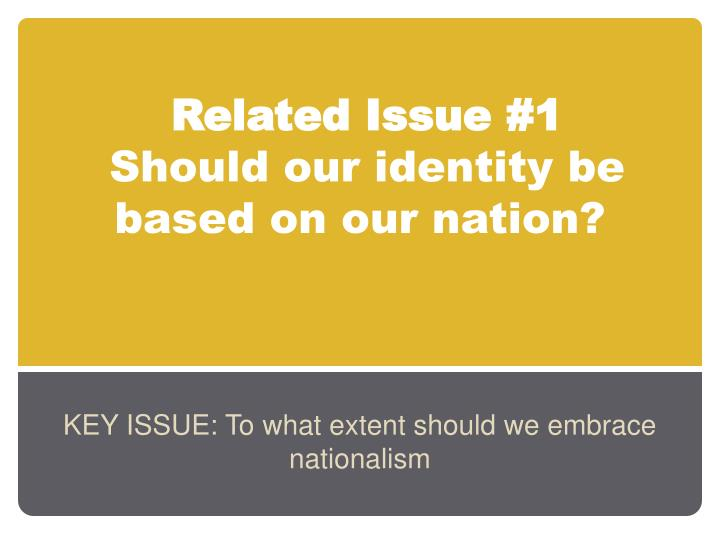 related issue 1 should our identity be based on our nation