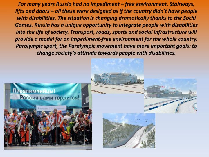 For many years Russia had no impediment – free environment. Stairways, lifts and doors – all these were designed as if the country didn't have people with disabilities. The situation is changing dramatically thanks to the Sochi Games. Russia has a unique opportunity to integrate people with disabilities into the life of society. Transport, roads, sports and social infrastructure will provide a model for an impediment-free environment for the whole country.
