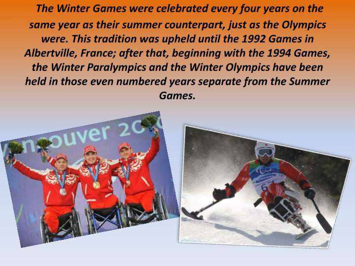 The Winter Games were celebrated every four years on the same year as their summer counterpart, just as the Olympics were. This tradition was upheld until the 1992 Games in Albertville, France; after that, beginning with the 1994 Games, the Winter Paralympics and the Winter Olympics have been held in those even numbered years separate from the Summer Games.