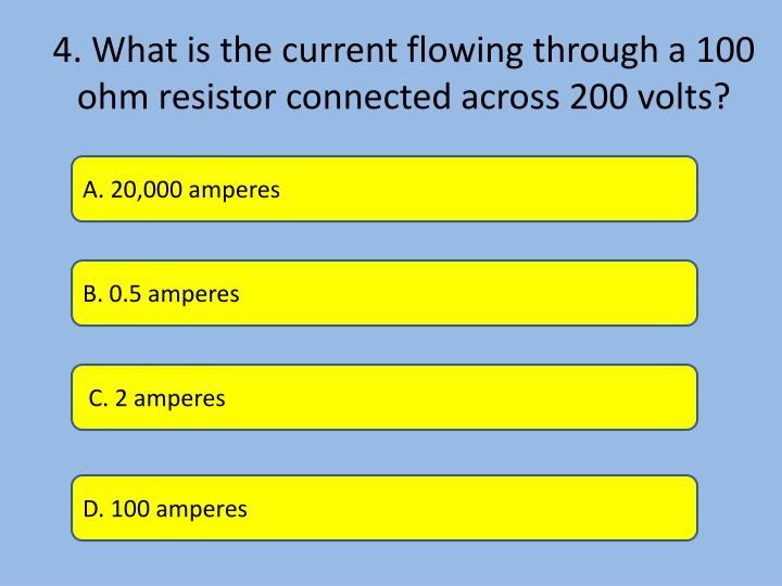 4. What is the current flowing through a 100 ohm resistor connected across 200 volts?