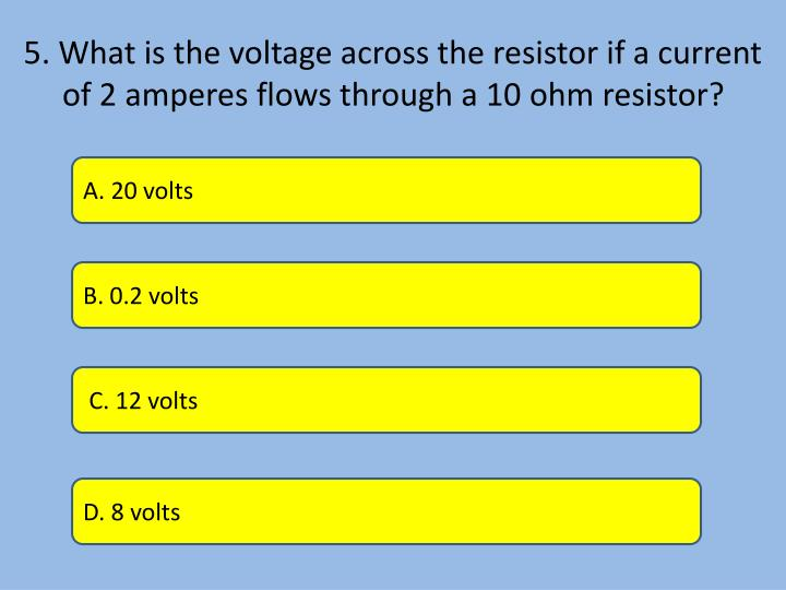5. What is the voltage across the resistor if a current of 2 amperes flows through a 10 ohm resistor?
