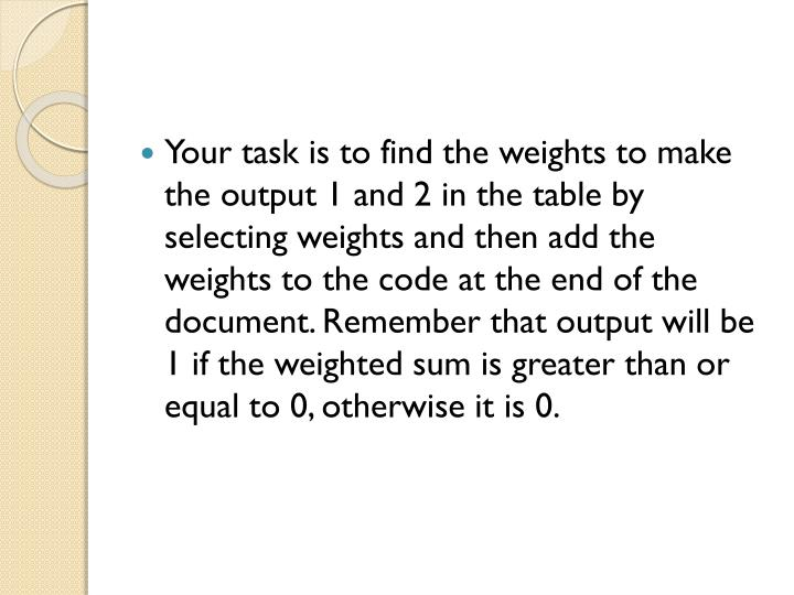 Your task is to find the weights to make the output 1 and 2 in the table by selecting weights and then add the weights to the code at the end of the document. Remember that output will be 1 if the weighted sum is greater than or equal to 0, otherwise it is 0.