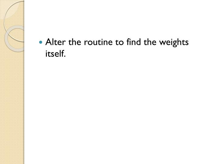 Alter the routine to find the weights itself.