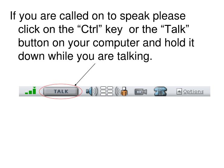 "If you are called on to speak please click on the ""Ctrl"" key  or the ""Talk"" button on your computer and hold it down while you are talking."