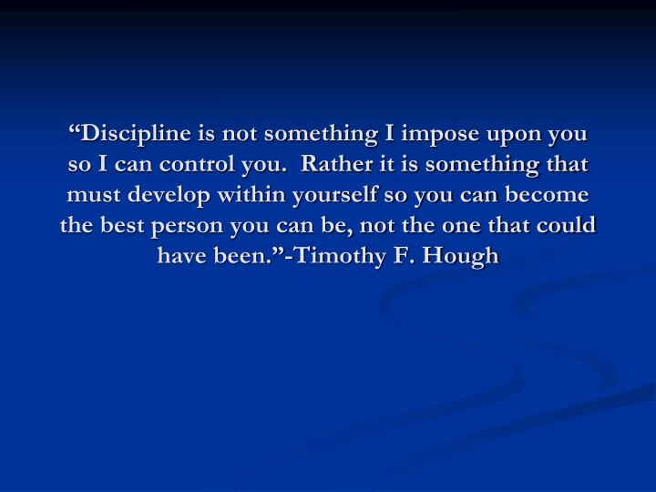"""Discipline is not something I impose upon you so I can control you.  Rather it is something that ..."
