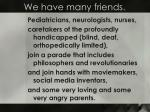 we have many friends