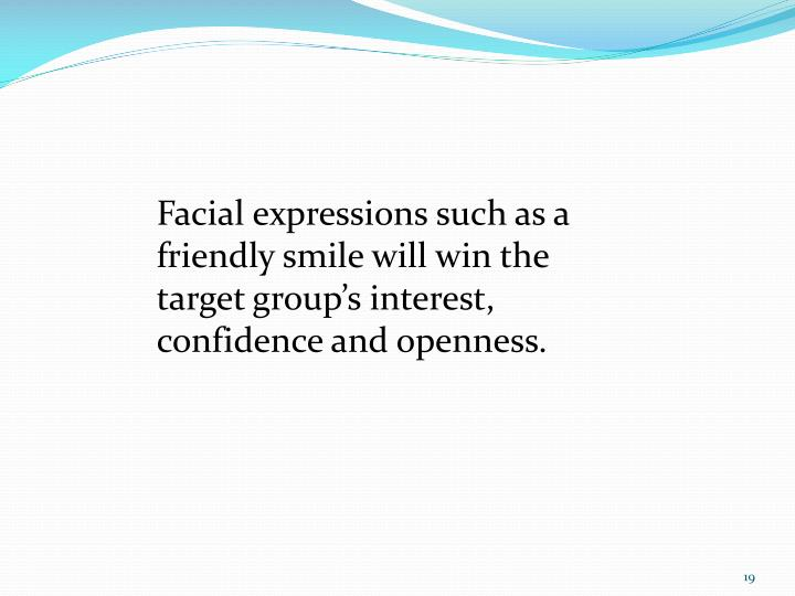 Facial expressions such as a friendly smile will win the target group's interest, confidence and openness.