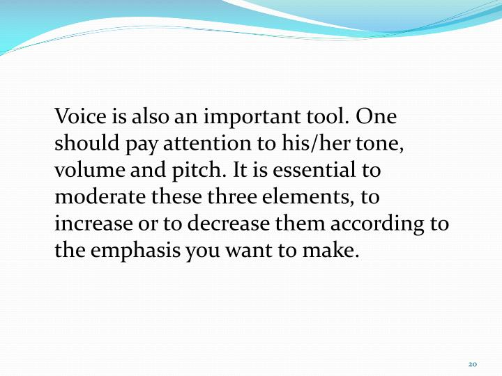 Voice is also an important tool. One should pay attention to his/her tone, volume and pitch. It is essential to moderate these three elements, to increase or to decrease them according to the emphasis you want to make.