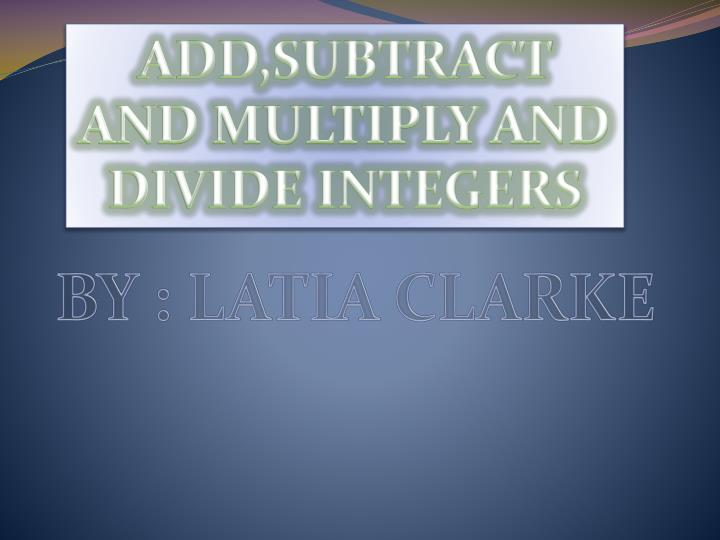 ADD,SUBTRACT AND MULTIPLY AND DIVIDE INTEGERS