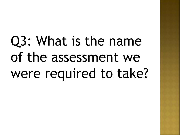 Q3: What is the name of the assessment we were required to take?