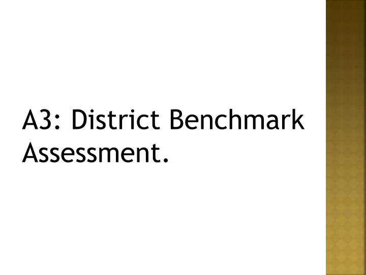 A3: District Benchmark Assessment.