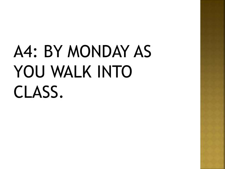 A4: BY MONDAY AS YOU WALK INTO CLASS.