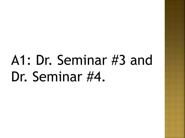 A1: Dr. Seminar #3 and Dr. Seminar #4.