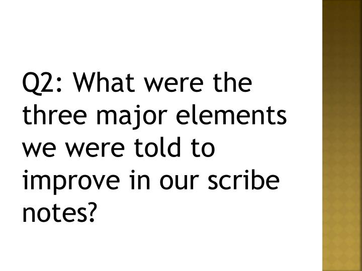 Q2: What were the three major elements we were told to improve in our scribe notes?