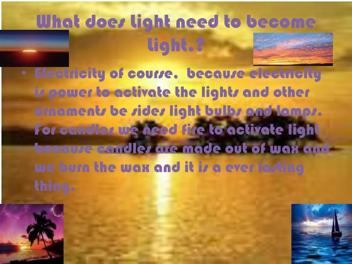 What does Light need to become Light.?