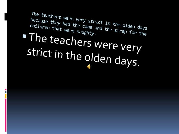 The teachers were very strict in the olden