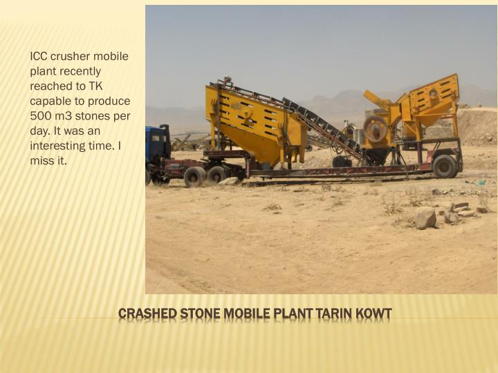 ICC crusher mobile plant recently reached to TK capable to produce 500 m3 stones per day. It was an interesting time. I miss it.