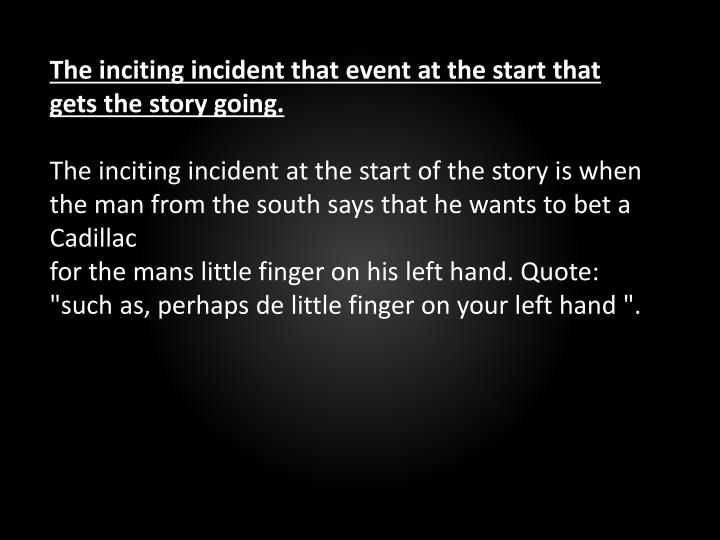 The inciting incident that event at the start that gets the story going.