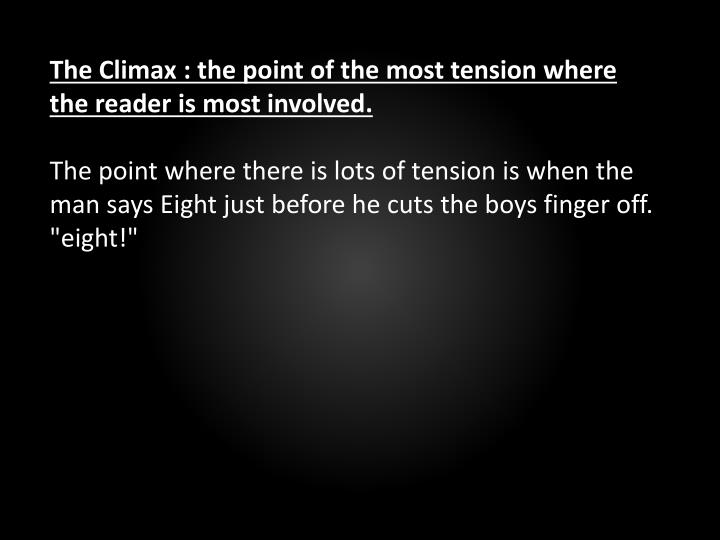 The Climax : the point of the most tension where the reader is most involved.