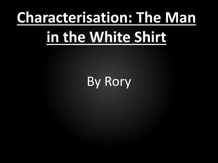 Characterisation: The Man in the White Shirt
