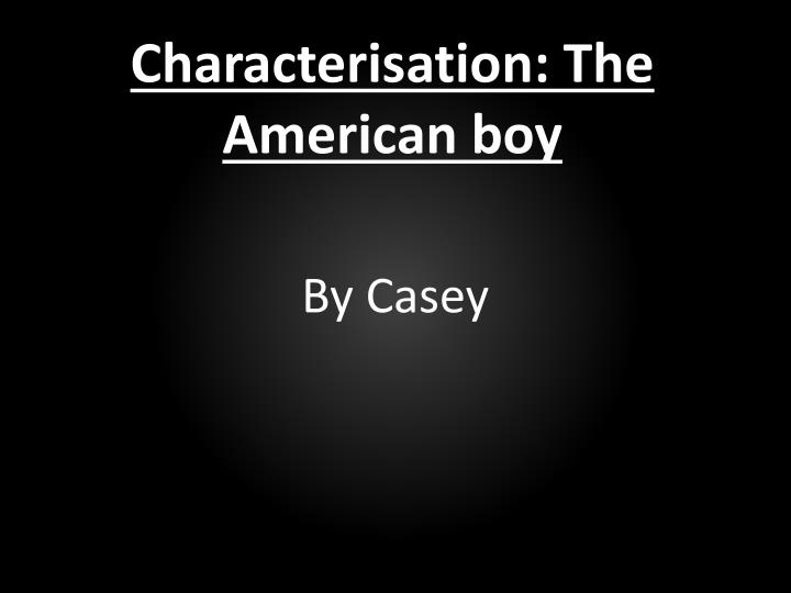 Characterisation: The American boy