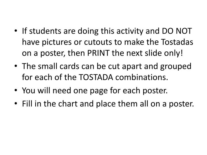 If students are doing this activity and DO NOT have pictures or cutouts to make the Tostadas on a poster, then PRINT the next slide only!