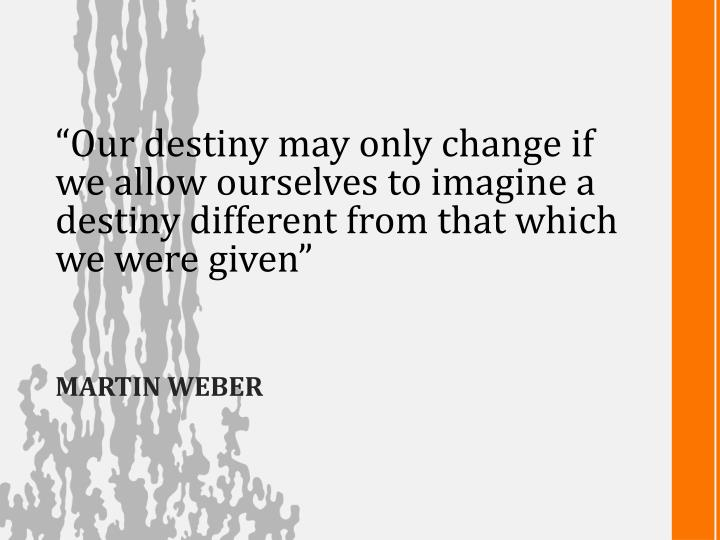 """""""Our destiny may only change if"""