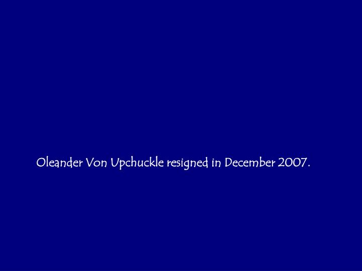 Oleander Von Upchuckle resigned in December 2007