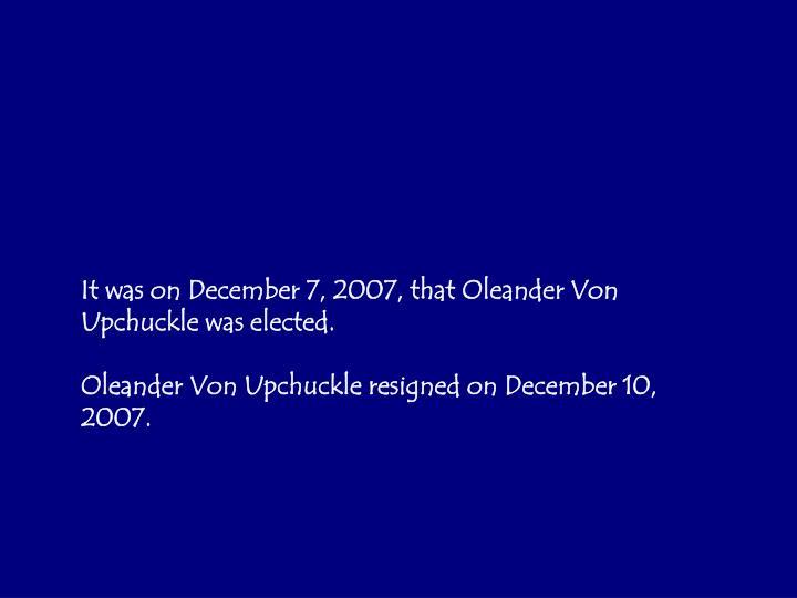 It was on December 7, 2007, that Oleander Von Upchuckle was