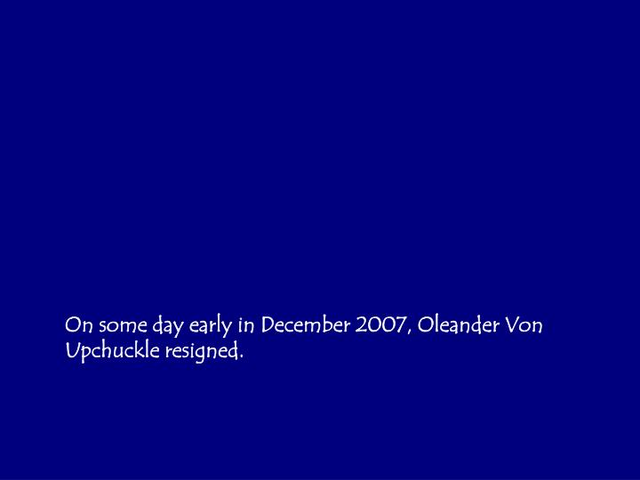 On some day early in December 2007, Oleander Von Upchuckle resigned.