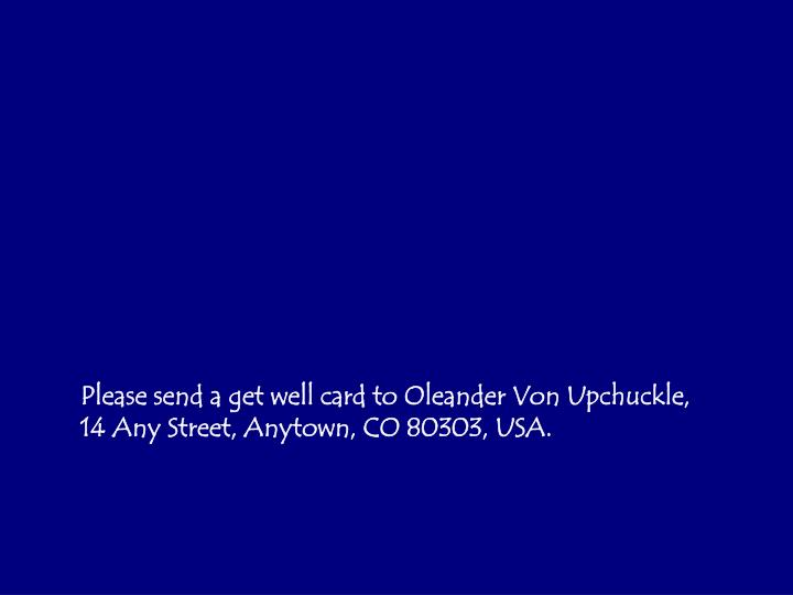 Please send a get well card to Oleander Von Upchuckle, 14 Any Street, Anytown, CO 80303, USA.