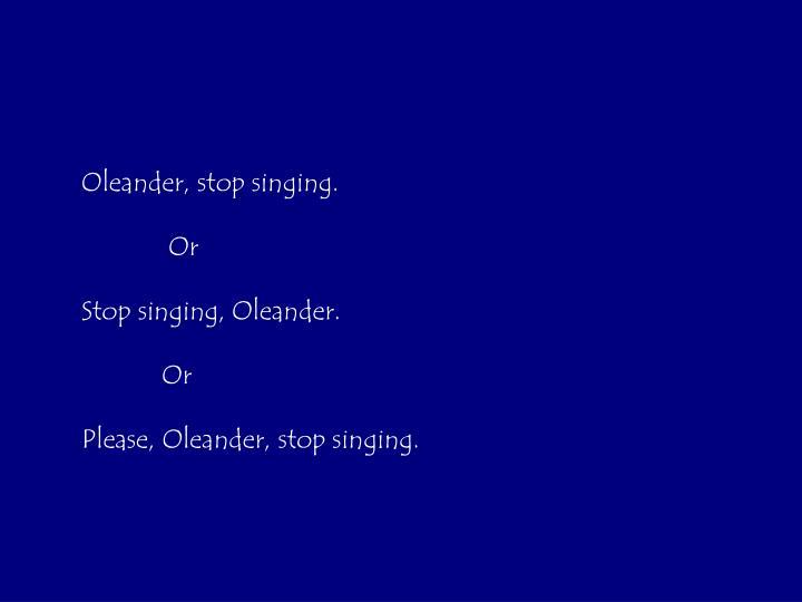 Oleander, stop singing.