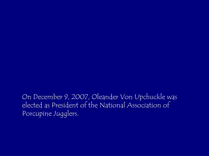 On December 9, 2007, Oleander Von Upchuckle was elected as President of the National Association of Porcupine Jugglers.