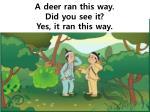 a deer ran this way did you see it yes it ran this way