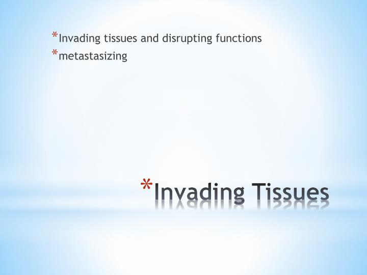 Invading tissues and disrupting functions