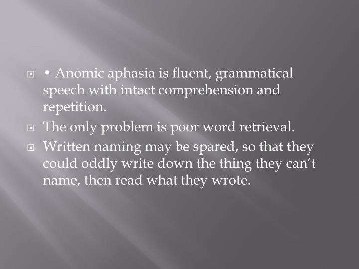 • Anomic aphasia is fluent, grammatical speech with intact comprehension and
