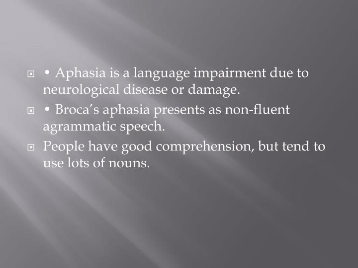 • Aphasia is a language impairment due to neurological disease or damage.