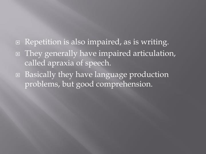 Repetition is also impaired, as is