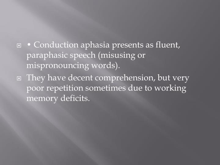 • Conduction aphasia presents as fluent,