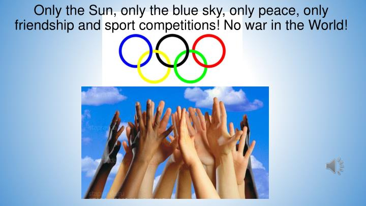 Only the Sun, only the blue sky, only peace, only friendship and sport competitions! No war in the World!