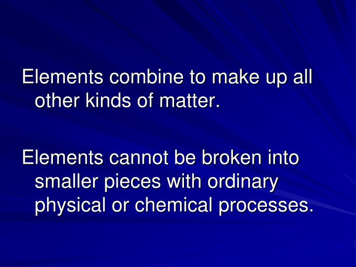 Elements combine to make up all other kinds of matter.