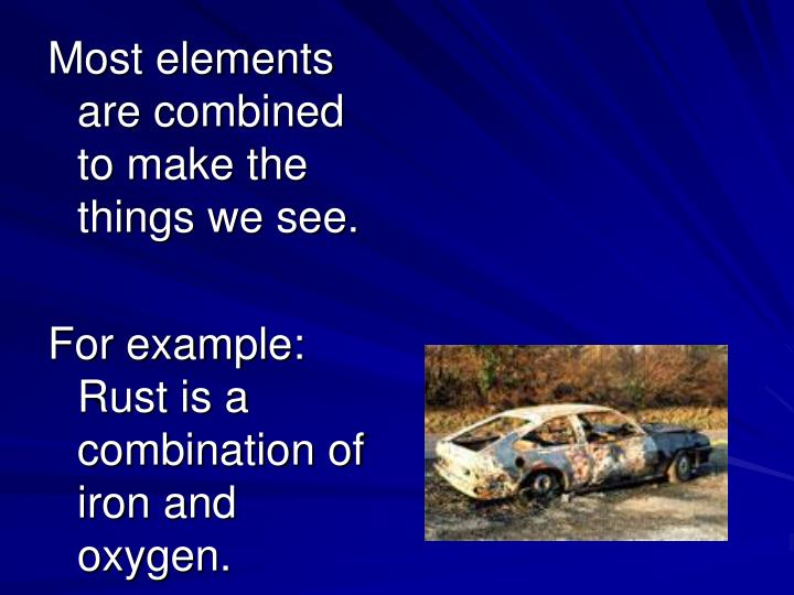 Most elements are combined to make the things we see.